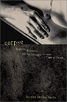 Corpse: Nature, Forensics, and the Struggle to Pinpoint Time of Death--An Exploration of the Haunting Science of Forensic Ecology