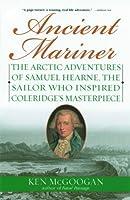 Ancient Mariner: The Arctic Adventures of Samuel Hearne, the Sailor Who Inspired Coleridge's Masterpiece