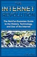 The Internet Revolution: The Not-For-Dummies Guide to the History, Technology, and Use of the Internet