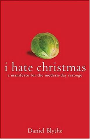 I Hate Christmas: A Manifesto for the Modern Day Scrooge