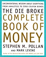The Die Broke Complete Book of Money: Unconventional Wisdom About Everything from Annuities to Zero Coupon Bonds