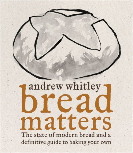 Bread Matters - The State of Modern Bread and a Definitive Guide to Baking Your Own