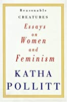 reasonable creatures essays on women and feminism by katha pollitt reasonable creatures essays on women and feminism