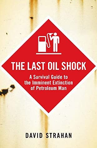 The Last Oil Shock: A Survival Guide to the Imminent Extinction of Petroleum Man