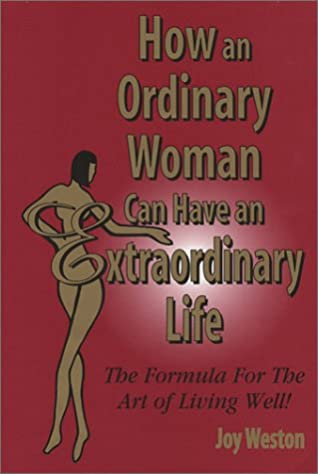 How an Ordinary Woman Can Have an Extraordinary Life: The Formula for the Art of Living Well!