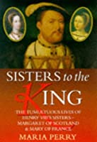 Sisters to the King: The Tumultuous Lives of Henry VIII's Sisters, Margaret of Scotland and Mary of France