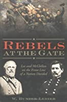 Rebels At The Gate: Lee And Mc Clellan On The Front Line Of A Nation Divided