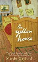 The Yellow House: Van Gogh, Gaugin And Nine Turbulent Weeks In Arles