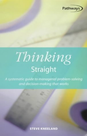 Thinking-Straight-A-Systematic-Guide-to-Managerial-Problem-Solving-and-Decision-Making-That-Works-Pathways-5-