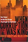 When Corruption Was King: How I Helped the Mob Rule Chicago, Then Brought the Outfit Down