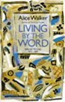 Living By The Word: Selected Writings 1973 1987