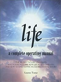 Life:  A Complete Operating Manual:  The Secret To Life Unveiled:  Who You Really Are, How Life Really Operates, And How To Unleash The Incredible Power Within!