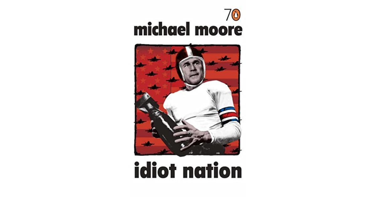 idiot nation michael moore critical essay critique In his essay idiot nation michael moore discusses the issue in a sharply critical tone moore argues that the american educational system has not only failed in educating students but has actually created an entire population of ignorant people.
