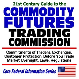 21st Century Guide To The Commodity Futures Trading Commission   Commitments Of Traders, Exchanges, Customer Protection, Before You Trade, Market Oversight, Laws And Regulations (Core Federal Information Series)
