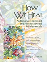 How We Heal: Nutritional, Emotional, and Psycho Spiritual Fundamentals