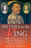 Sisters To The King: The Tumultuous Lives Of Henry Viii's Sisters    Margaret Of Scotland And Mary Of France