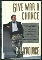 Give War A Chance: Eyewitness Accounts Of Mankind's Struggle Against Tyranny, Injustice, And Alcohol Free Beer