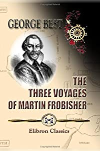 The Three Voyages of Martin Frobisher, in Search of a Passage to Cathay and India by the North-West, A.D. 1576-8