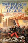 The French Foreign Legion  A Complete History of the Legendary Fighting Force