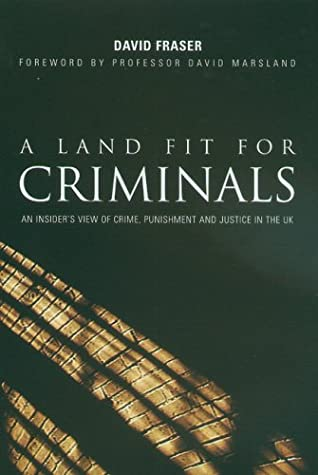 A Land Fit for Criminals: An Insider's View of Crime, Punishment and Justice in the UK