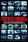 Fortress America: On the Frontlines of Homeland Security --An Inside Look at the Coming Surveillance State