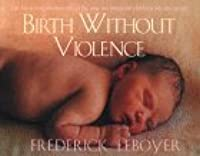 Birth Without Violence: The Book That Revolutionalized the Way We Bring Our Children Into the World