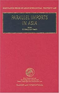 Parallel Imports in Asia (Max Planck Series on Asian Intellectual Property Law, 9) (Max Planck Series on Asian Intellectual Property Law, 9)