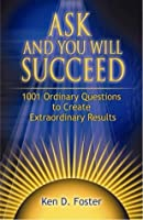 Ask And You Will Succeed: 1001 Extraordinary Questions To Create Life Changing Results