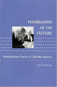 Mandarins of the Future: Modernization Theory in Cold War America
