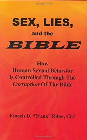 Sex, Lies, and the Bible: How Human Sexual Behavior is Controlled Through the Corruption of the Bible