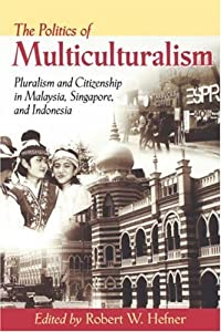 The Politics of Multiculturalism: Pluralism and Citizenship in Malaysia, Singapore, and Indonesia