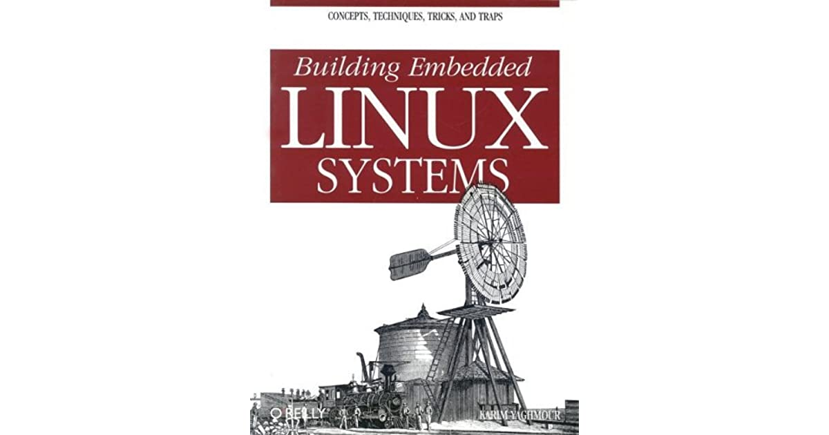 Building Embedded Linux Systems: Concepts and Traps Tricks Techniques