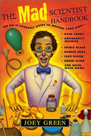 The Mad Scientist Handbook: How to Make Your Own Rock Candy, Antigravity Machine, Edible Glass, Rubber Eggs, Fake Blood, Green Slime, and Much Much More