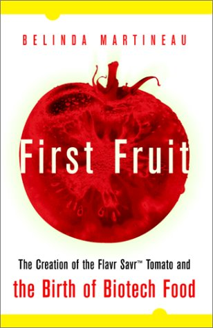 First Fruit: The Creation of the Flavr Savr Tomato and the Birth of Biotech Foods Belinda Martineau