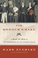 For Honour's Sake: The War of 1812 and the Brokering of an Uneasy Peace