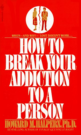 How to Break Your Addiction to a Person: When and Why Love Doesn't Work, and What to Do About It