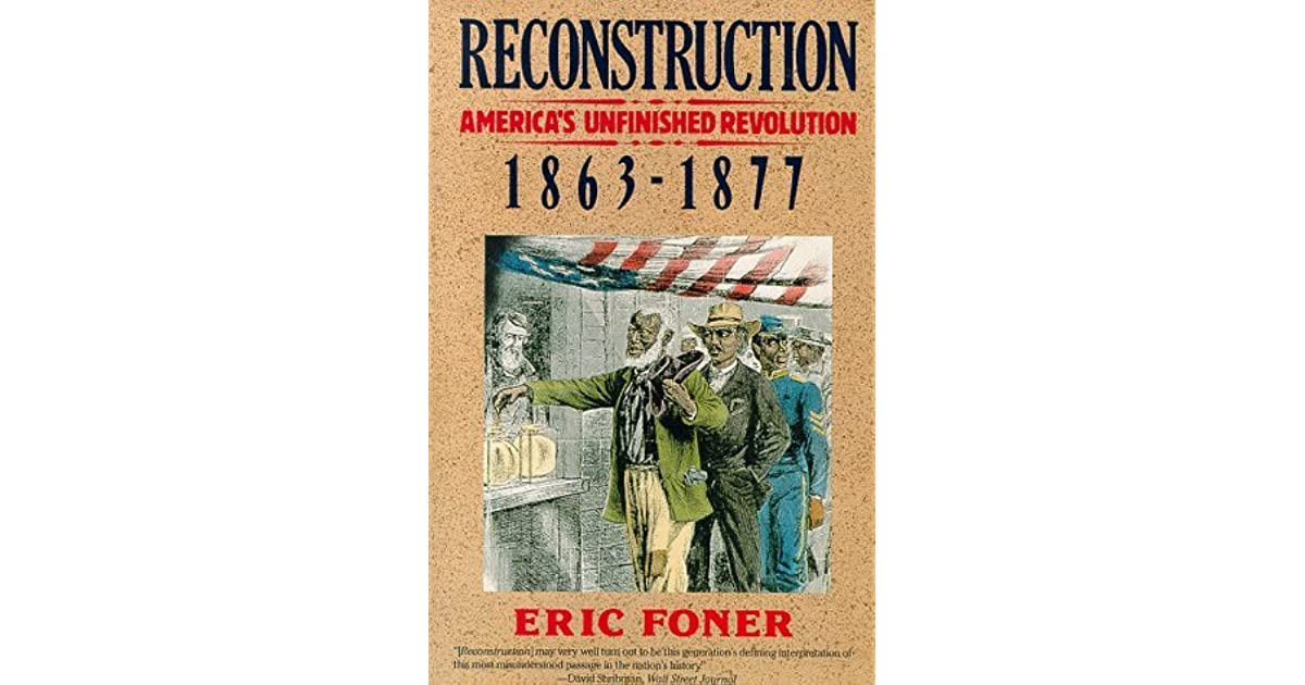 the new view of reconstruction by eric foner By eric foner, columbia university  reconstruction (1865-1877), the period that followed the american civil war, is perhaps the most controversial era in american history traditionally portrayed by historians as a sordid time when vindictive radical republicans fastened black supremacy upon the defeated confederacy, reconstruction has.