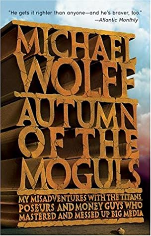 Autumn of the Moguls: My Misadventures with the Titans, Poseurs, and