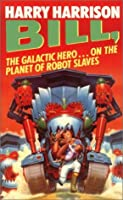 Bill: The Galactic Hero On The Planet Of Robot Slaves (Bill, #2)