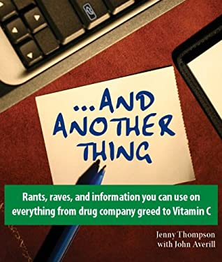...And Another Thing: Rants, Raves, and Information You Can Use on Everything From Drug Company Greed to Vitamin C
