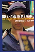 the invisible poor in katherines newmans book no shame in my game Within katherine newman's novel no shame in my game, she studies the working poor in the inner-city to draw conclusions about how to help them and dispute common stereotypes and the images people commonly view.