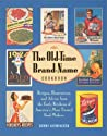The Old-Time Brand-Name Cookbook: Recipes, Illustrations, and Advice from the Early Kitchens of America's Most Trusted Food Makers