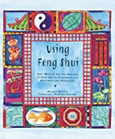Using Feng Shui: Easy Ways to Use the Ancient Chinese Art of Placement for Happiness and Prosperity