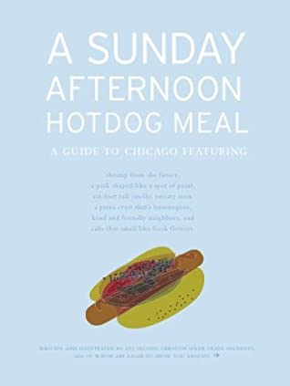 A Sunday Afternoon Hotdog Meal: A Guide To Chicago Featuring Shrimp From The Future, A Park Shaped Like A Spot Of Paint, Six Foot Tall Smelly, Sweaty Men, ... And Cabs That Smell Like Fresh Flowers