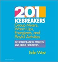 201 Icebreakers: Group Mixers, Warm Ups, Energizers, And Playful Activities