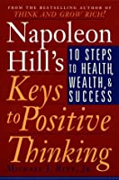 Napoleon Hill's Keys to Positive Thinking: 10 Steps to Health, Wealth, and Success