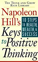 Napoleon Hill's Keys to Positive Thinking: Ten Steps to Health, Wealth and Success