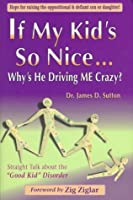 "If My Kid's So Nice...Why's He Driving Me Crazy?: Straight Talk about the ""Good Kid"" Disorder"