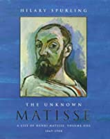 The Unknown Matisse: A Life of Henri Matisse Volume One