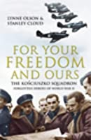 For Your Freedom And Ours: The Koڳsciuszko Squadron: Forgotten Heroes Of World War Ii